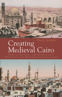 Creating Medieval Cairo : Empire, Religion, and Architectural Preservation in Nineteenth-century Egypt, Hardback Book