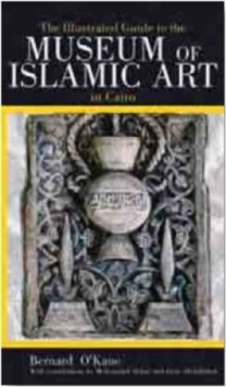 The Illustrated Guide to the Museum of Islamic Art in Cairo : With the Museums of Islamic Ceramics and Islamic Textiles, Paperback / softback Book