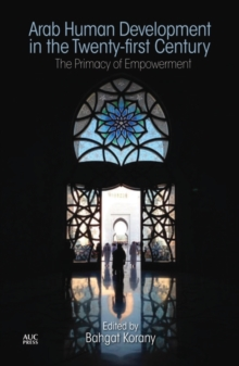 Arab Human Development in the Twenty-First Century : The Primacy of Empowerment, Hardback Book