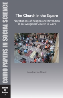 The Church in the Square : Negotiations of Religion and Revolution at an Evangelical Church in Cairo, Paperback / softback Book