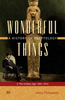 Wonderful Things: A History of Egyptology : 2. The Golden Age: 1881-1914, Hardback Book