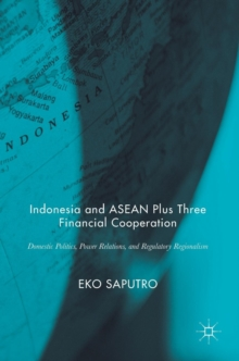 Indonesia and ASEAN Plus Three Financial Cooperation : Domestic Politics, Power Relations, and Regulatory Regionalism, Hardback Book