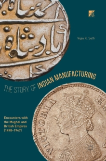 The Story of Indian Manufacturing : Encounters with the Mughal and British Empires (1498 -1947), Hardback Book