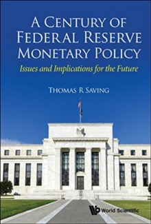 Century Of Federal Reserve Monetary Policy, A: Issues And Implications For The Future, Hardback Book