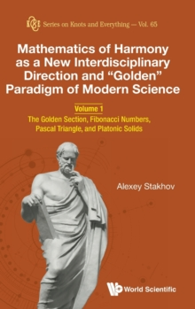 "Mathematics Of Harmony As A New Interdisciplinary Direction And ""Golden"" Paradigm Of Modern Science - Volume 1: The Golden Section, Fibonacci Numbers, Pascal Triangle, And Platonic Solids, Hardback Book"