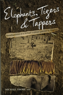 Elephants, Tigers and Tappers : Recollections of a British Rubber Planter in Malaya, Paperback Book