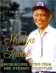 Collected Works Of Shinya Inoue: Microscopes, Living Cells, And Dynamic Molecules (With Dvd-rom), Hardback Book