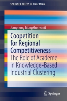 Coopetition for Regional Competitiveness : The Role of Academe in Knowledge-Based Industrial Clustering, Paperback / softback Book
