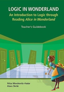 Logic In Wonderland: An Introduction To Logic Through Reading Alice's Adventures In Wonderland  - Teacher's Guidebook, Hardback Book