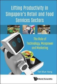 Lifting Productivity In Singapore's Retail And Food Services Sectors: The Role Of Technology, Manpower And Marketing, Hardback Book