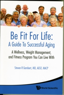 Be Fit For Life: A Guide To Successful Aging - A Wellness, Weight Management, And Fitness Program You Can Live With, Paperback / softback Book