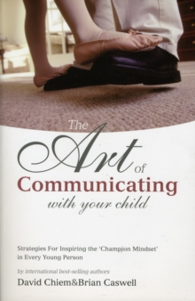 The Art of Communicating With Your Child : Strategies for Inspiring the Champion Mindset on Every Young Person, Paperback / softback Book