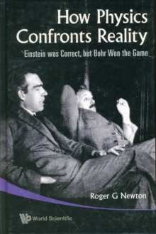 How Physics Confronts Reality: Einstein Was Correct, But Bohr Won The Game, Hardback Book