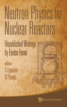 Neutron Physics For Nuclear Reactors: Unpublished Writings By Enrico Fermi, Hardback Book