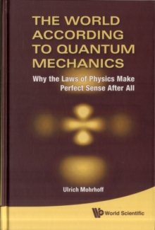 World According To Quantum Mechanics, The: Why The Laws Of Physics Make Perfect Sense After All, Hardback Book