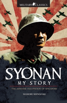 Military Classics: Syonan My Story : The Japanese Occupation of Singapore, Paperback Book