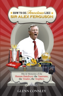 How to be Ferocious Like Sir Alex Ferguson : Hits & Memories of the Human Hairdryer: The Tantrums, the Tirades, the Trophies, Paperback / softback Book