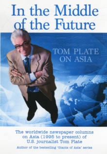 In the Middle of the Future : Tom Plate on Asia: Contemporary History Through a Newspaper Column, Paperback / softback Book