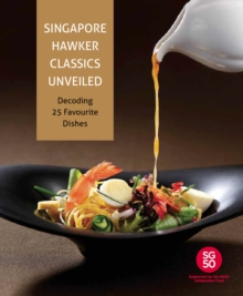 Singapore Hawker Classics Unveiled : Decoding 25 Favourite Dishes, Hardback Book