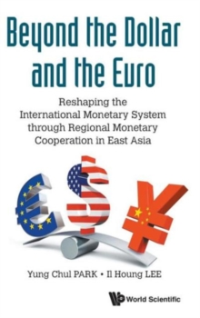 Beyond The Dollar And The Euro: Reshaping The International Monetary System Through Regional Monetary Cooperation In East Asia, Hardback Book