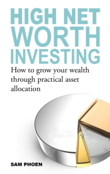 High Net Worth Investing : How to Grow Your Wealth Through Practical Asset Allocation, Paperback / softback Book