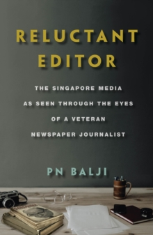 Reluctant Editor : The Singapore Media as Seen Through the Eyes of a Veteran Newspaper Journalist, Paperback / softback Book