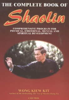 Complete Book of Shaolin : Comprehensive Program for Physical, Emotional, Mental and Spiritual Development, Paperback Book
