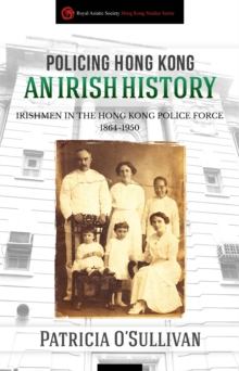 Policing Hong Kong  An Irish History : Irishmen in the Hong Kong Police Force, 1864-1950, Paperback / softback Book