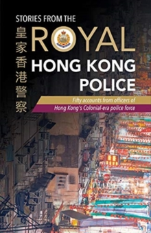 Stories from the Royal Hong Kong Police : Fifty accounts from officers of Hong Kong's colonial-era police force, Paperback / softback Book