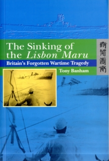 The Sinking of the Lisbon Maru - Britain's Forgotten Wartime Tragedy, Hardback Book