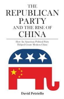 The Republican Party and the Rise of China : How an American Political Party Helped Create Modern China, Paperback / softback Book