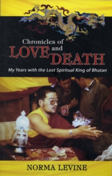 Chronicles of Love & Death : My Years with the Lost Spiritual King of Bhutan, Paperback Book