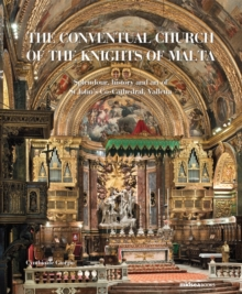The Conventual Church of the Knights of Malta : Splendour, History and Art of St John's Co-cathedral, Valletta, Hardback Book